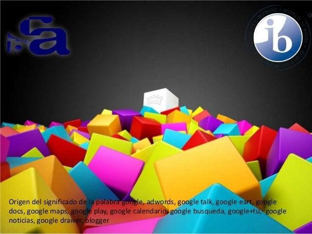 Origen del significado de la palabra google, adwords, google talk, google eart, google docs, google maps, google play, goo...