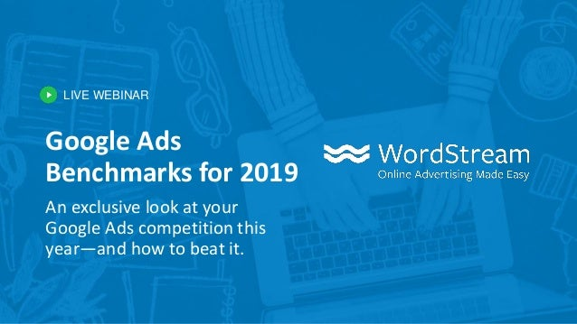 LIVE WEBINAR Google Ads Benchmarks for 2019 An exclusive look at your Google Ads competition this year—and how to beat it.