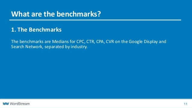 11 1. The Benchmarks The benchmarks are Medians for CPC, CTR, CPA, CVR on the Google Display and Search Network, separated...