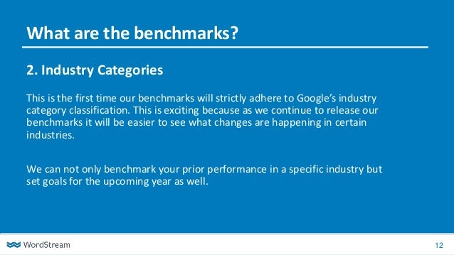 12 2. Industry Categories This is the first time our benchmarks will strictly adhere to Google's industry category classif...