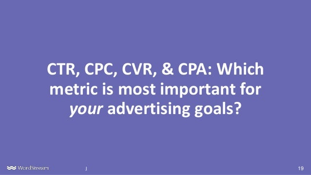 19| Confidential CTR, CPC, CVR, & CPA: Which metric is most important for your advertising goals?
