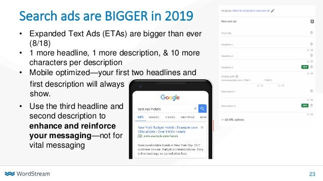 23 Search ads are BIGGER in 2019 • Expanded Text Ads (ETAs) are bigger than ever (8/18) • 1 more headline, 1 more descript...