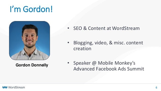 6 I'm Gordon! Gordon Donnelly • SEO & Content at WordStream • Blogging, video, & misc. content creation • Speaker @ Mobile...