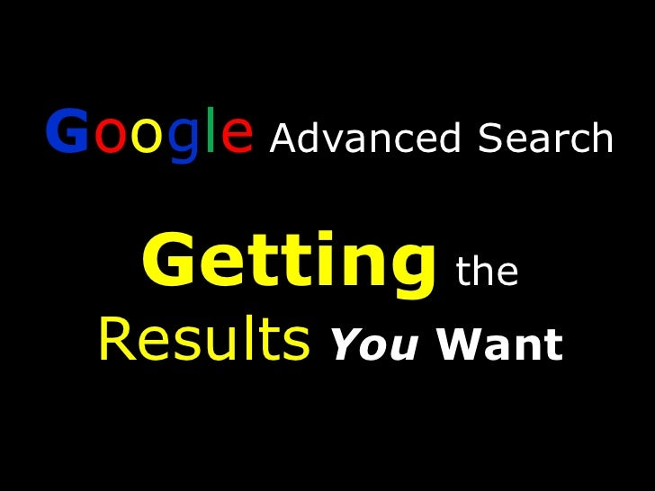 Google Advanced SearchGetting the ResultsYou Want<br />