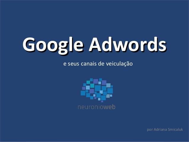 Google AdwordsGoogle Adwords e seus canais de veiculação por Adriana Smicaluk