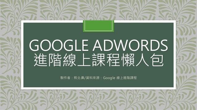 GOOGLE ADWORDS 進階線上課程懶人包 製作者:熊北鼻/資料來源:Google 線上進階課程