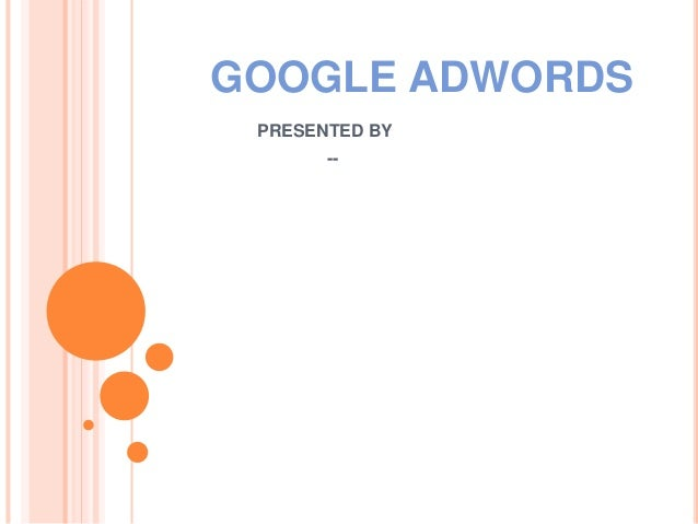 GOOGLE ADWORDS PRESENTED BY --
