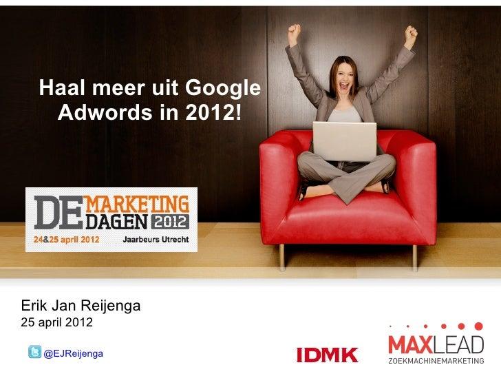 Haal meer uit Google    Adwords in 2012!Erik Jan Reijenga25 april 2012    @EJReijenga