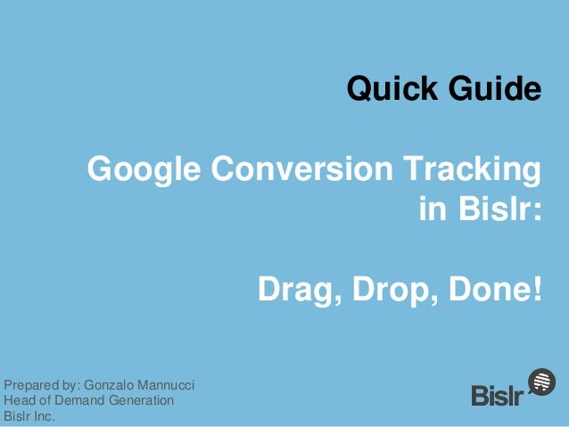 Quick Guide Google Conversion Tracking in Bislr: Drag, Drop, Done! Prepared by: Gonzalo Mannucci Head of Demand Generation...