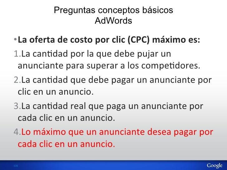Preguntas conceptos básicos                       AdWords•La oferta de costo por clic (CPC) máximo es: ...