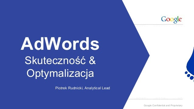 Google Confidential and Proprietary AdWords Skuteczność & Optymalizacja Piotrek Rudnicki, Analytical Lead