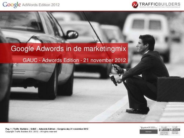 Google Adwords in de marketingmix                GAUC - Adwords Edition - 21 november 2012Pag. 1 | Traffic Builders – GAUC...