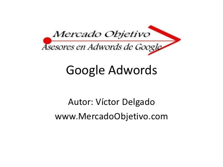Google Adwords<br />Autor: Víctor Delgado<br />www.MercadoObjetivo.com<br />