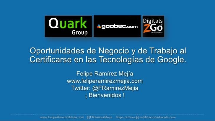 Oportunidades de Negocio y de Trabajo alCertificarse en las Tecnologías de Google.                   Felipe Ramírez Mejía ...