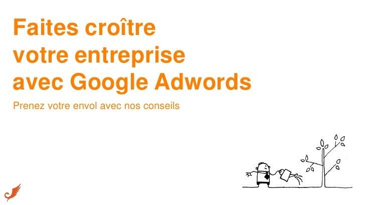 Faites croîtrevotre entrepriseavec Google AdwordsPrenez votre envol avec nos conseils