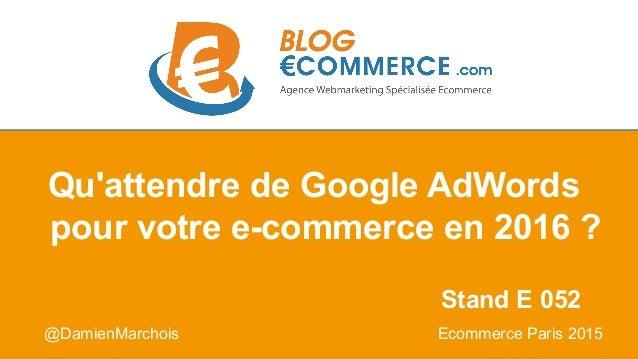 @DamienMarchois Ecommerce Paris 2015 Qu'attendre de Google AdWords pour votre e-commerce en 2016 ? Stand E 052