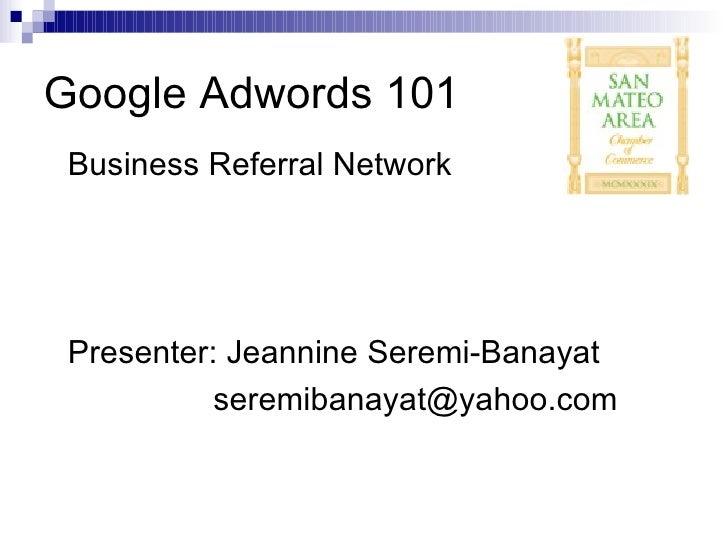 Google Adwords 101 <ul><li>Business Referral Network  </li></ul><ul><li>Presenter: Jeannine Seremi-Banayat </li></ul><ul><...