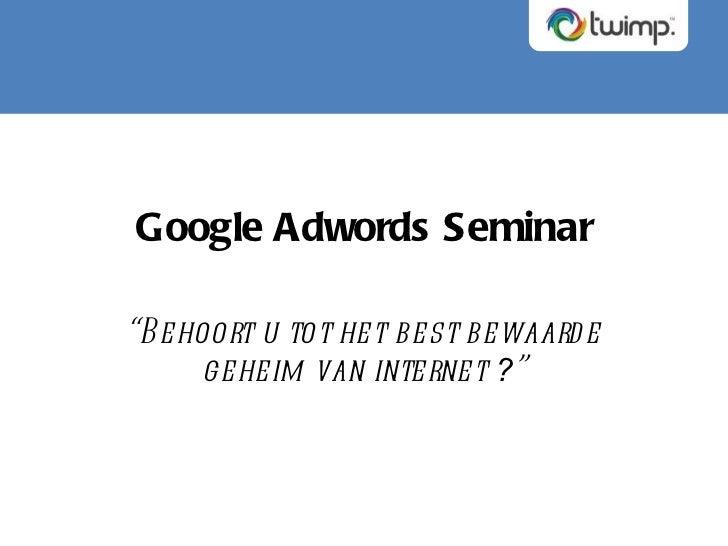 "Google Adwords Seminar "" Behoort u tot het best bewaarde geheim van internet  ? """