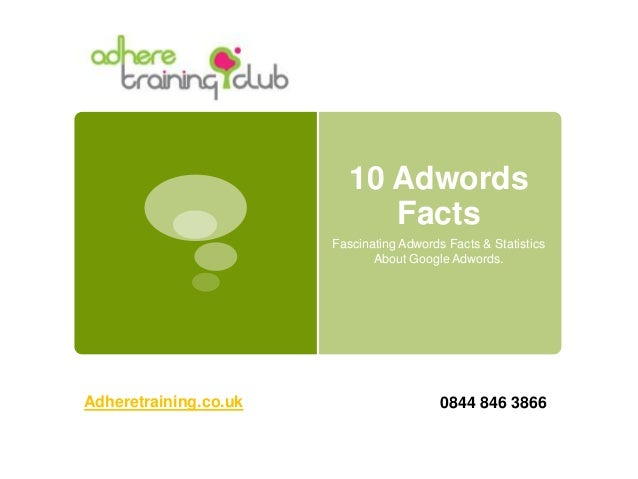 10 Adwords Facts Fascinating Adwords Facts & Statistics About Google Adwords. Adheretraining.co.uk 0844 846 3866