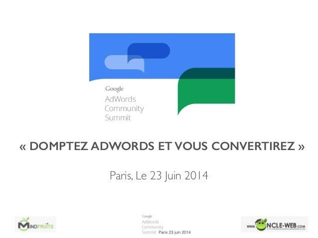 «DOMPTEZ ADWORDS ET VOUS CONVERTIREZ» Paris, Le 23 Juin 2014