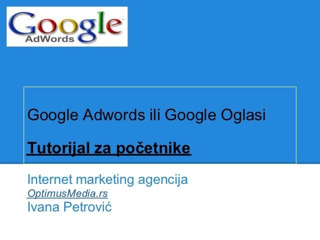 Google Adwords ili Google OglasiTutorijal za početnikeInternet marketing agencijaOptimusMedia.rsIvana Petrović