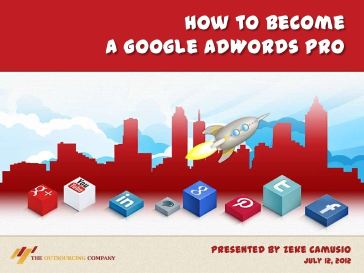 How to BecomeA Google AdWords Pro        Presented by Zeke Camusio                        July 12, 2012