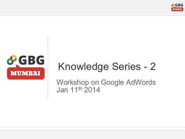 Knowledge Series - 2 Workshop on Google AdWords Jan 11th 2014