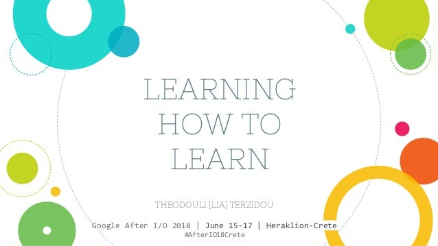 LEARNING HOW TO LEARN THEODOULI [LIA] TERZIDOU Google After I/O 2018 | June 15-17 | Heraklion-Crete #AfterIO18Crete