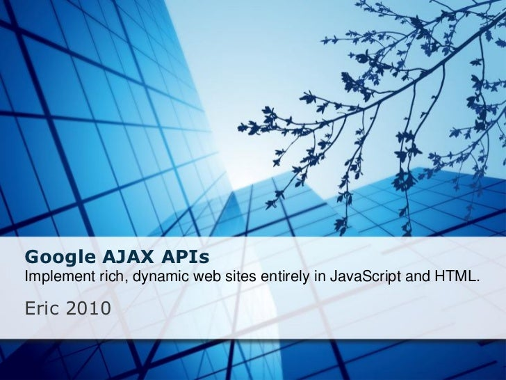 Google AJAX APIsImplement rich, dynamic web sites entirely in JavaScript and HTML.Eric 2010