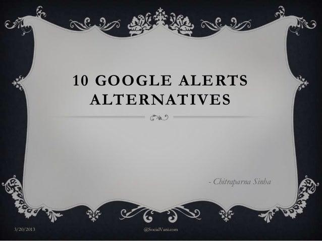 10 GOOGLE ALERTS              ALTERNATIVES                                    - Chitraparna Sinha3/20/2013         @Social...