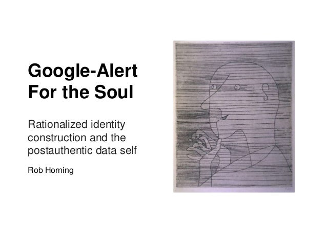Google-AlertFor the SoulRationalized identityconstruction and thepostauthentic data selfRob Horning