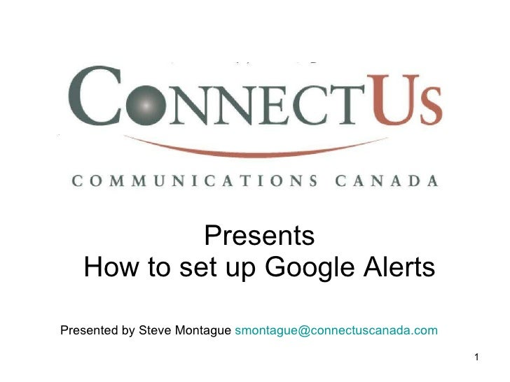 Presents How to set up Google Alerts Presented by Steve Montague  [email_address]