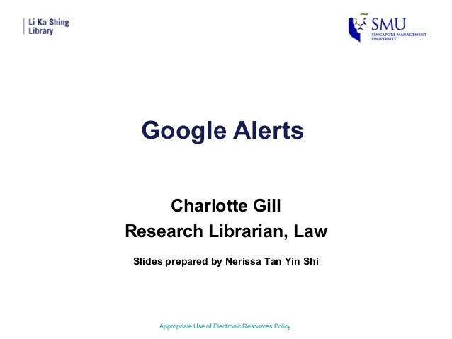 Google AlertsCharlotte GillResearch Librarian, LawAppropriate Use of Electronic Resources PolicySlides prepared by Nerissa...