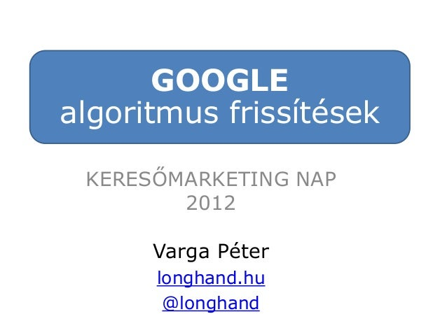GOOGLE algoritmus frissítések KERESŐMARKETING NAP 2012 Varga Péter longhand.hu @longhand