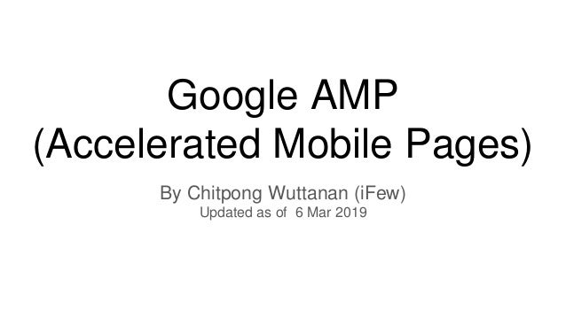 Google AMP (Accelerated Mobile Pages) By Chitpong Wuttanan (iFew) Updated as of 6 Mar 2019