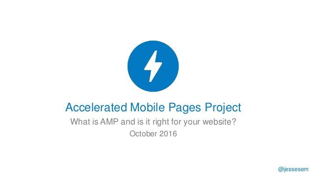 @jessesem Accelerated Mobile Pages Project What is AMP and is it right for your website? October 2016