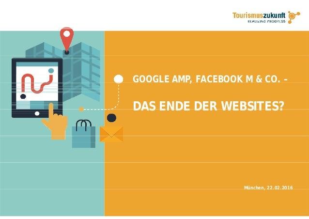 GOOGLE AMP, FACEBOOK M & CO. –, . DAS ENDE DER WEBSITES?DAS ENDE DER WEBSITES? München, 22.02.2016, . .