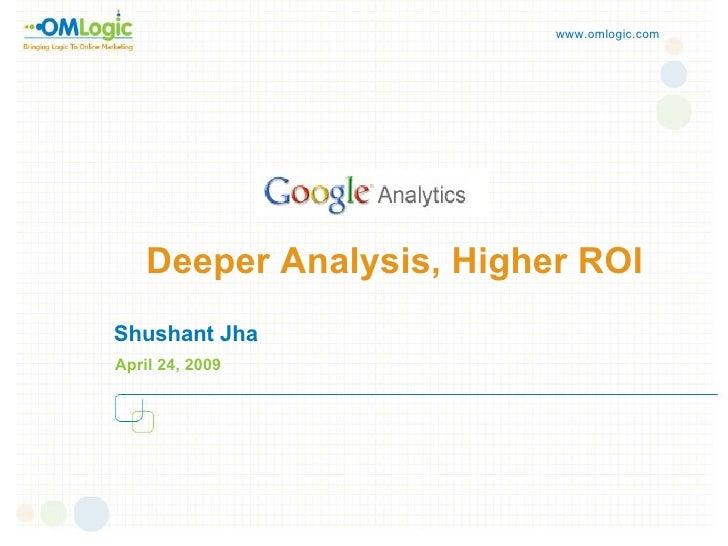 Deeper Analysis, Higher ROI Shushant Jha April 24, 2009 www.omlogic.com