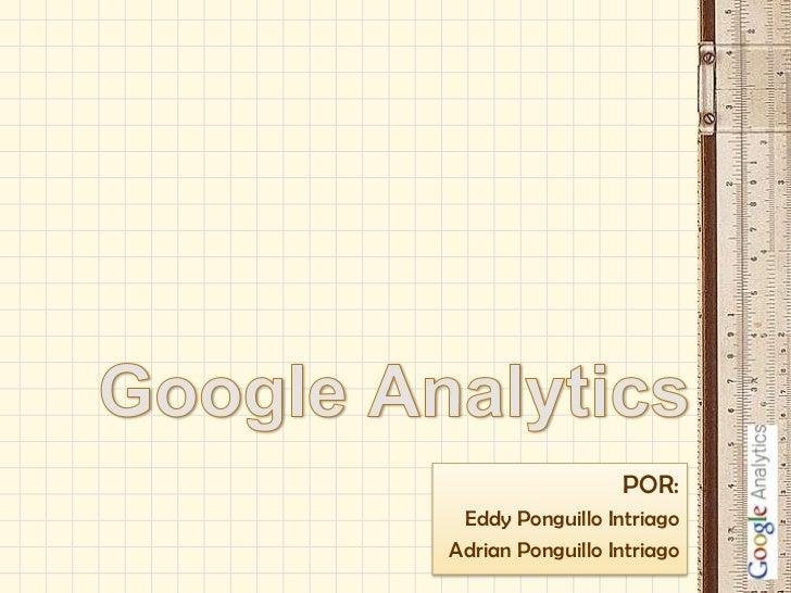 Google Analytics<br />POR:<br />Eddy Ponguillo Intriago<br />Adrian Ponguillo Intriago<br />