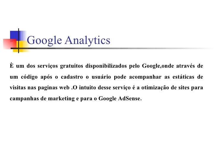 Google Analytics È um dos serviços gratuitos disponibilizados pelo Google,onde através de um código após o cadastro o usuá...