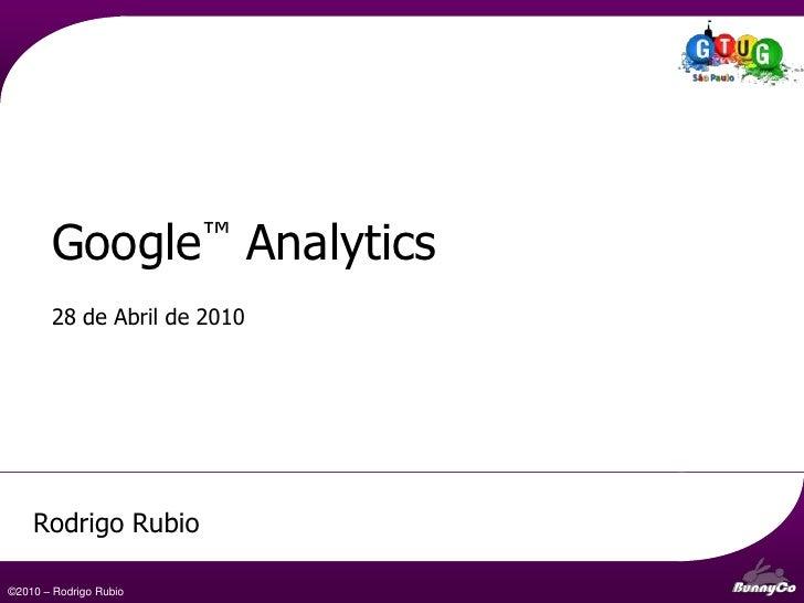 Web Analytics e o Google™Analytics - uma visão geral<br />28 de Abril de 2010<br />Rodrigo Rubio<br />