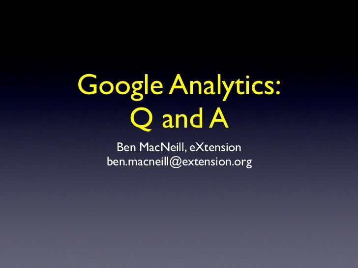 Google Analytics:   Q and A    Ben MacNeill, eXtension  ben.macneill@extension.org