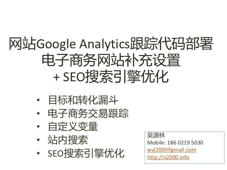 网站Google Analytics跟踪代码部署   电子商务网站补充设置    + SEO搜索引擎优化   •   目标呾转化漏斗   •   电子商务交易跟踪   •   自定义变量                   吴源林   •   ...