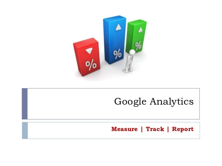 Google Analytics<br />Measure | Track | Report<br />