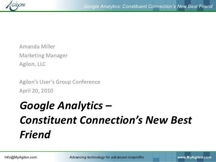 Google Analytics –  Constituent Connection's New Best Friend <ul><li>Amanda Miller  </li></ul><ul><li>Marketing Manager </...
