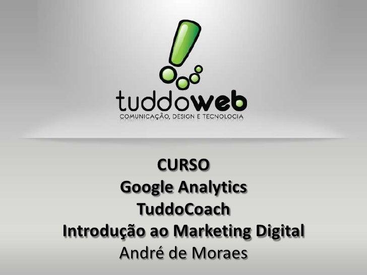 CURSO       Google Analytics         TuddoCoachIntrodução ao Marketing Digital       André de Moraes