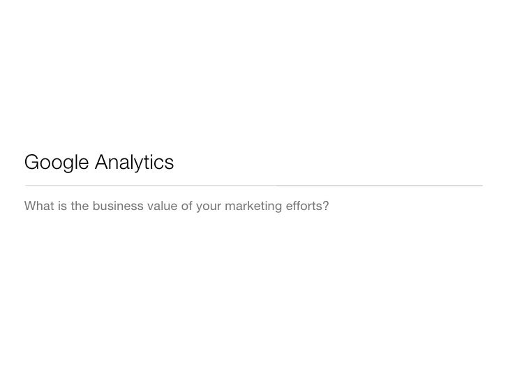 Google AnalyticsWhat is the business value of your marketing efforts?
