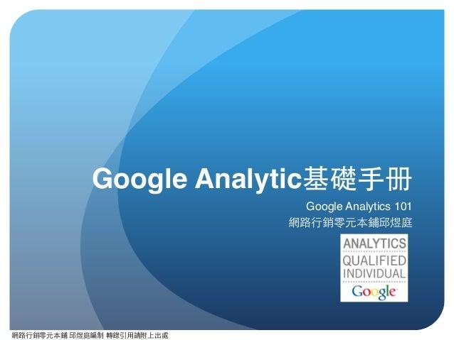 網路⾏行銷零元本鋪 邱煜庭編制 轉錄引⽤用請附上出處 Google Analytic基礎⼿手册 Google Analytics 101 網路⾏行銷零元本鋪邱煜庭