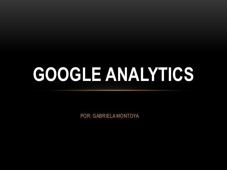 GOOGLE ANALYTICS    POR: GABRIELA MONTOYA