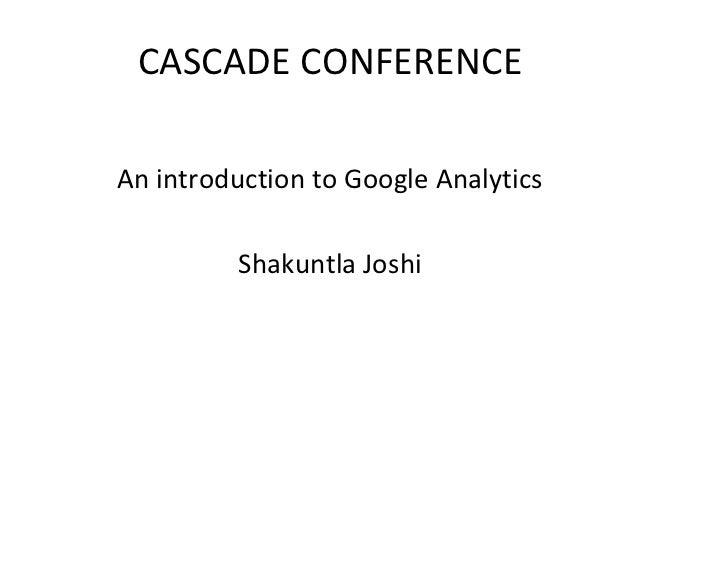 CASCADECONFERENCE  AnintroductiontoGoogleAnalytics           Shakuntla Joshi